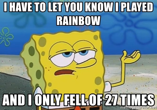 I'll have you know Spongebob - I have to let you know I played rainbow And i only fell of 27 times
