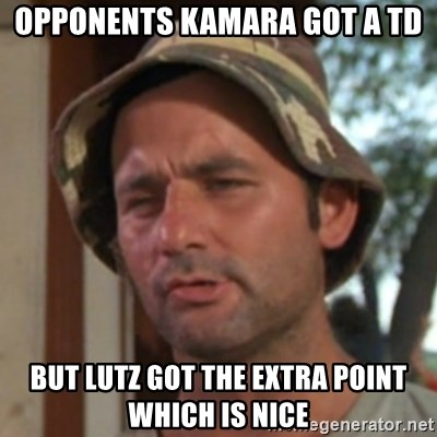 Carl Spackler - Opponents Kamara got a TD But Lutz got the extra point which is nice