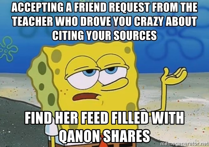 I'll have you know Spongebob - Accepting a friend request from the teacher who drove you crazy about citing your sources Find her feed filled with QAnon shares
