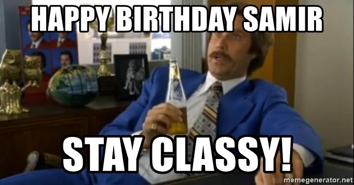 That escalated quickly-Ron Burgundy - Happy Birthday Samir Stay Classy!