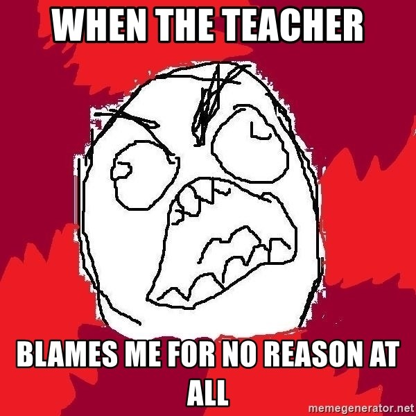 Rage FU - when the teacher blames me for no reason at all