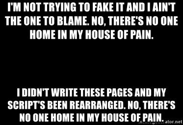 Blank Black - I'm not trying to fake it And I ain't the one to blame. No, there's no one home In my house of pain. I didn't write these pages And my script's been rearranged. No, there's no one home In my house of pain.