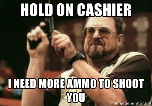 Walter Sobchak with gun - hold on cashier I need more ammo to shoot you