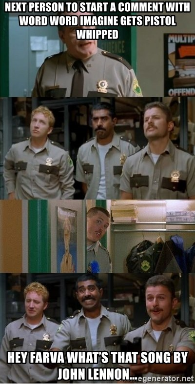 Super Troopers Shenanigans - Next person to start a comment with word word imagine gets pistol whipped Hey Farva what's that song by John Lennon...