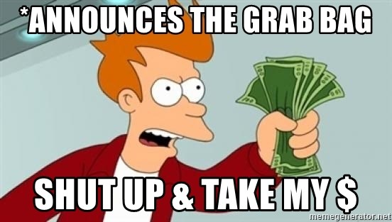 Shut up and take my money Fry blank - *Announces the grab bag Shut up & take my $