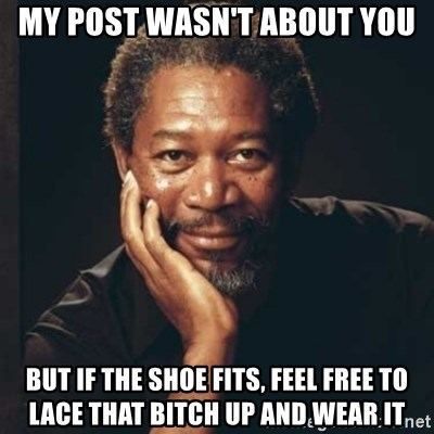 Morgan Freeman - My post wasn't about you But if the shoe fits, feel free to lace that bitch up and wear it