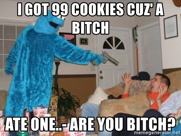 Bad Ass Cookie Monster - I got 99 cookies cuz' a bitch ate one..- are you bitch?
