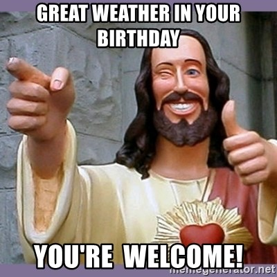 buddy jesus - great weather in your birthday you're  welcome!
