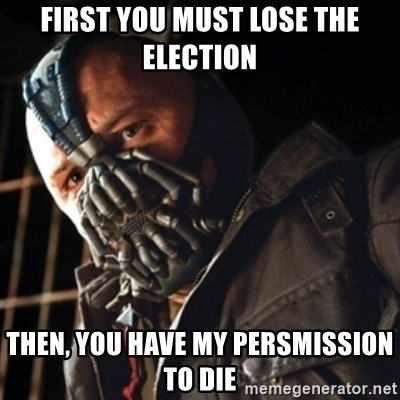Only then you have my permission to die - first you must lose the election then, you have my persmission to die