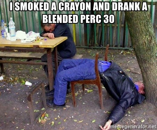 drunk - i smoked a crayon and drank a blended perc 30