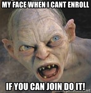 GOLLUM ! - my face when i cant enroll if you can join do it!