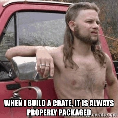 Almost Politically Correct Redneck - when I build a crate, it is always properly packaged