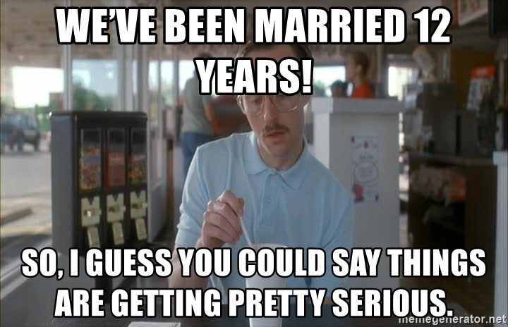 Things are getting pretty Serious (Napoleon Dynamite) - We've been married 12 years!  So, I guess you could say things are getting pretty serious.