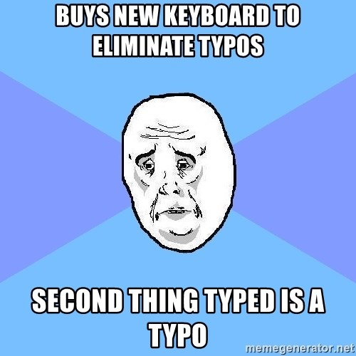 Okay Guy - Buys new keyboard to eliminate typos Second thing typed is a typo