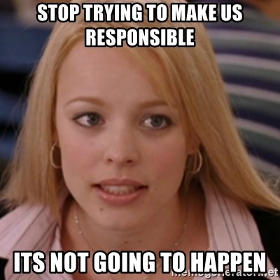 mean girls - Stop trying to make us responsible  its not going to happen