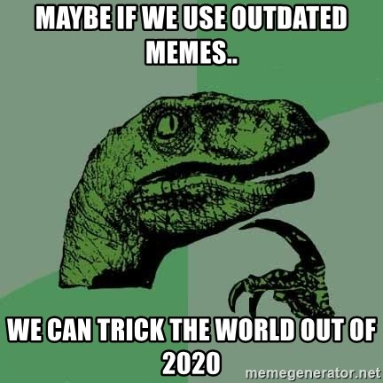 Raptor - Maybe if we use outdated memes.. We can trick the world out of 2020