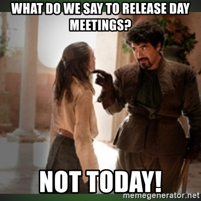 What do we say to the god of death ?  - What do we say to release day meetings? Not today!