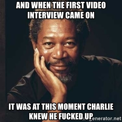Morgan Freeman - And when the first video interview came on It was at this moment Charlie knew he fucked up
