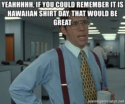 Bill Lumbergh - Yeahhhhh, if you could remember it is Hawaiian Shirt day, that would be great