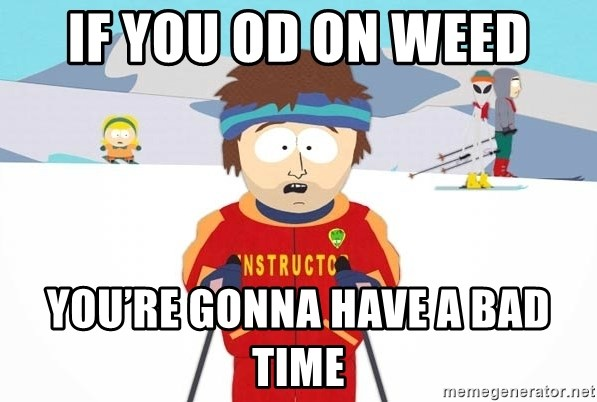 You're gonna have a bad time - If you OD on weed You're gonna have a bad time