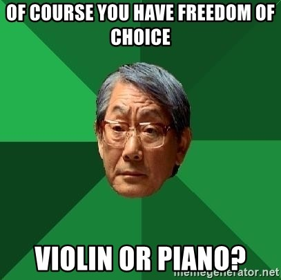 High Expectations Asian Father - OF COURSE YOU HAVE FREEDOM OF CHOICE VIOLIN OR PIANO?