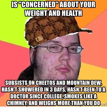 "Scumbag nerd - is ""concerned"" about your weight and health subsists on cheetos and mountain dew, hasn't showered in 3 days, hasn't been to a doctor since college, smokes like a chimney, and weighs more than you do"
