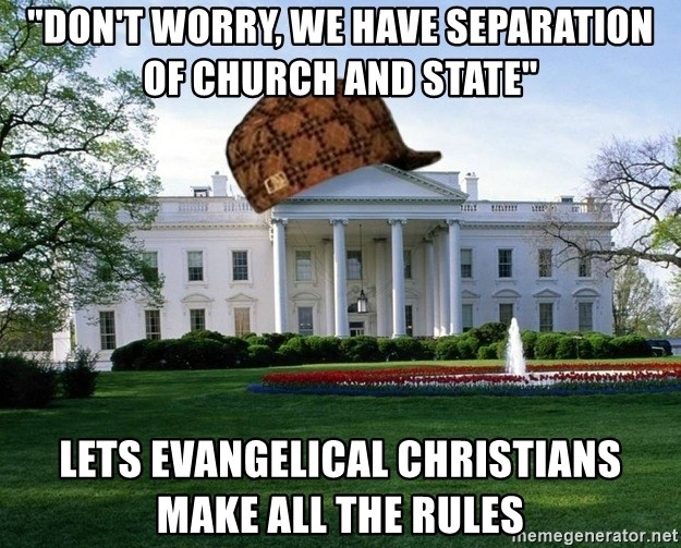 """scumbag whitehouse - """"don't worry, we have separation of church and state"""" lets evangelical christians make all the rules"""
