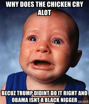 Crying Baby - Why DoEs The CHICKEN CRY ALOT BECUZ TRUMP DIDINT DO IT RIGHT AND OBAMA ISNT A BLACK NIGGER