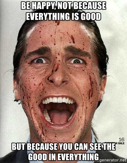 american psycho - be happy, not because everything is good but because you can see the good in everything