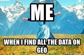 Look at all these - Me When I find all the data on geo