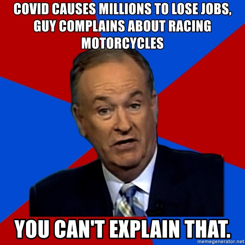 Bill O'Reilly Proves God - covid causes millions to lose jobs, guy complains about racing motorcycles you can't explain that.