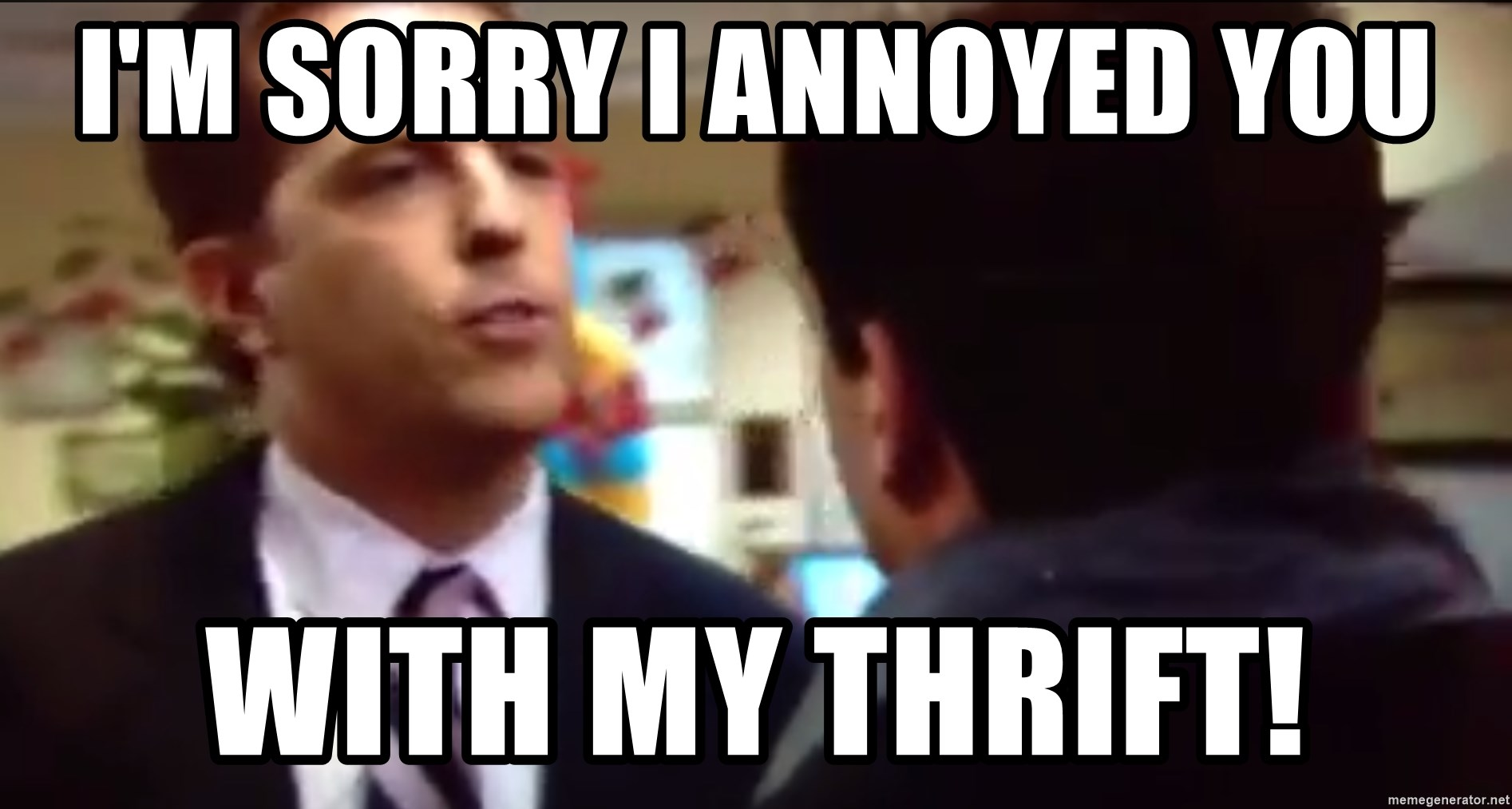 sorry i annoyed you with my friendship - I'm sorry I annoyed you with my thrift!