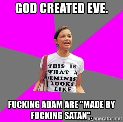 "Feminist Cunt - God created Eve.  Fucking Adam are ""made by fucking Satan""."