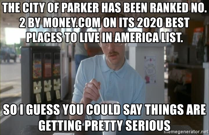 Things are getting pretty Serious (Napoleon Dynamite) - The city of Parker has been ranked No. 2 by Money.com on its 2020 Best Places to Live in America list. So I guess you could say things are getting pretty serious