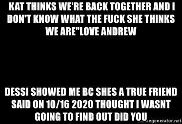 """Blank Black - Kat thinks we're back together and I don't know what the fuck she thinks we are""""love andrew dessi showed me bc shes a true friend said on 10/16 2020 thought i wasnt going to find out did you"""