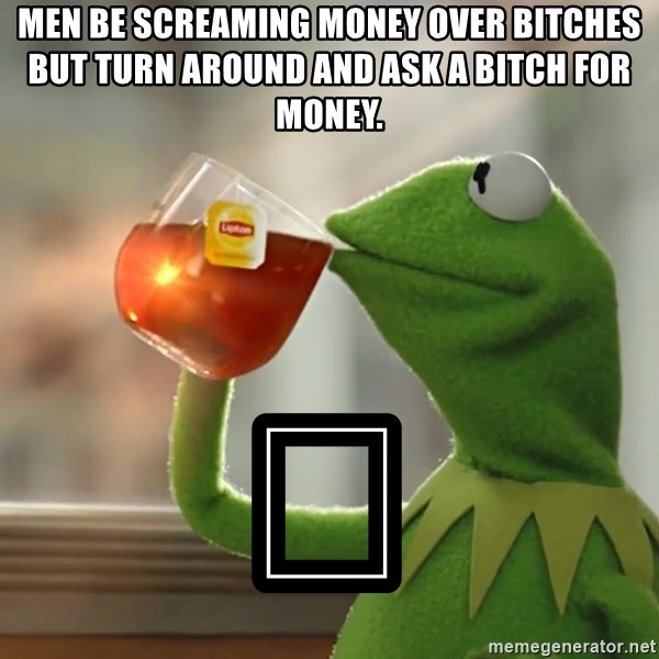 Kermit The Frog Drinking Tea - Men be screaming money over bitches but turn around and ask a bitch for money.  💀
