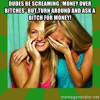 "Laughing Girls  - Dudes be screaming ""money over bitches"" but turn around and ask a bitch for money!"