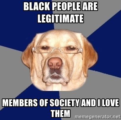 Racist Dawg - black people are legitimate  members of society and i love them