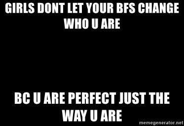Blank Black - girls dont let your bfs change who u are  bc u are perfect just the way u are