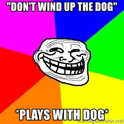 "Trollface - ""Don't wind up the dog"" *Plays with dog*"