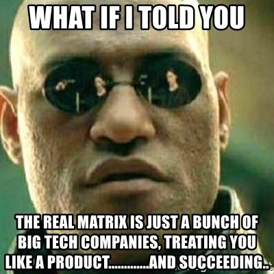 What If I Told You - WHAT IF I TOLD YOU THE real matrix is just a bunch of big tech companies, treating you like a product.............and succeeding..