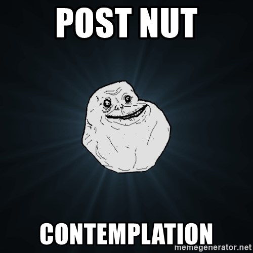 Forever Alone - Post nut contemplation