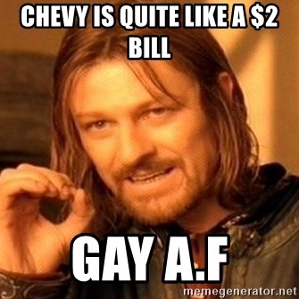 One Does Not Simply - Chevy is quite like a $2 bill Gay A.F