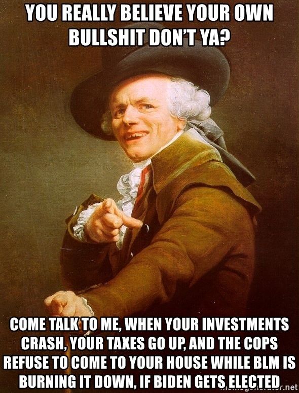 Joseph Ducreux - You really believe your own bullshit don't ya? Come talk to me, when your investments crash, your taxes go up, and the cops refuse to come to your house while BLM is burning it down, if Biden gets elected