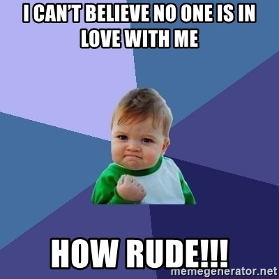 Success Kid - I can't believe no one is in love with me How rude!!!