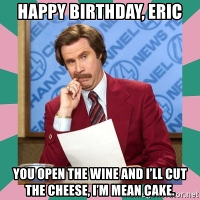 anchorman - Happy Birthday, Eric You open the wine and I'll cut the cheese, I'm mean cake.