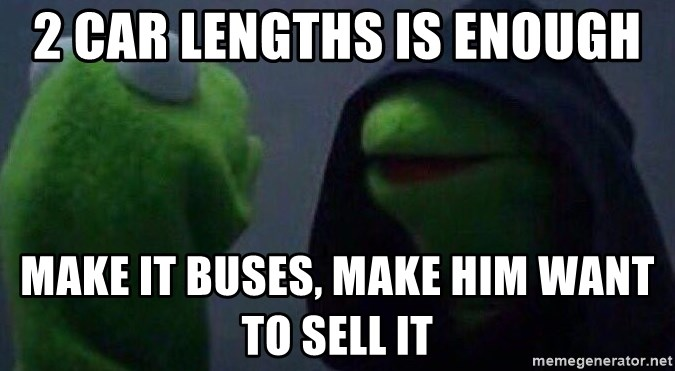 Evil kermit - 2 car lengths is enough Make it buses, make him want to sell it