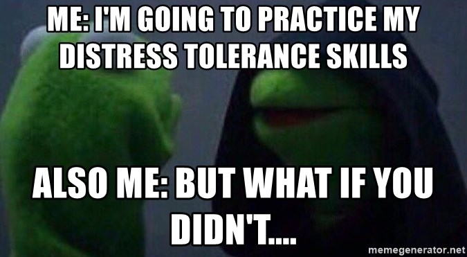 Evil kermit - Me: I'm going to practice my distress tolerance skills also me: but what if you didn't....