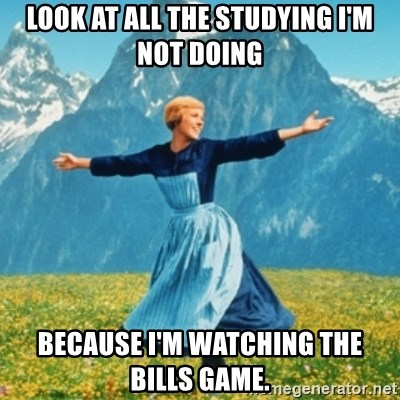 Sound Of Music Lady - Look at all the studying I'm not doing Because I'm watching the Bills game.