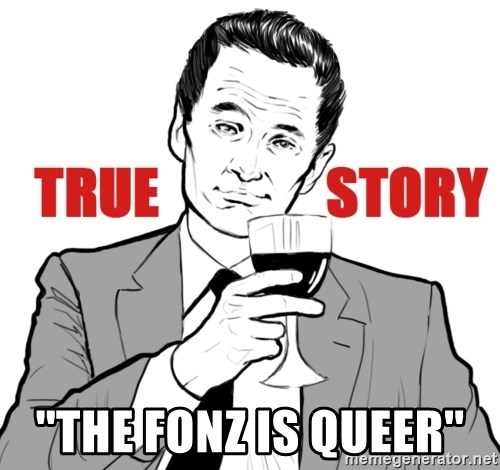 true story - ''THE FONZ IS QUEER''
